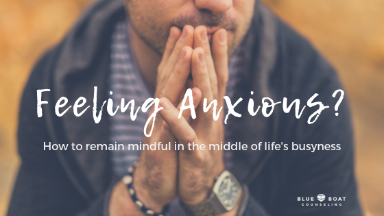 Feeling Anxious? – How to remain mindful in the middle of life's busyness.