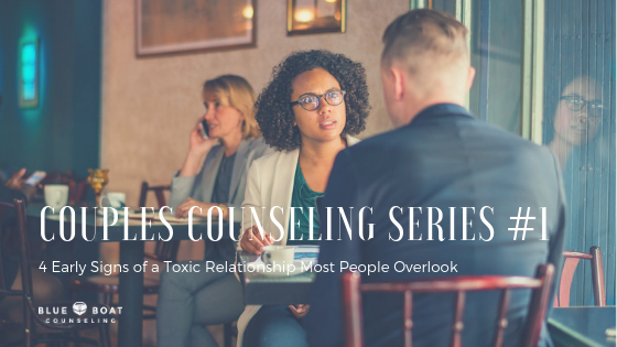 Couples Counseling Series #1:  4 Early Signs of a Toxic Relationship Most People Overlook