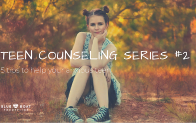 Teen Counseling Series #2: 5 Tips to Help Your Anxious Teen