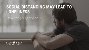 Lonely man | how to prevent loneliness due to social distancing during COVID-19 | Blue Boat Counseling | September 2020