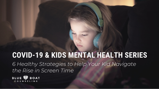 COVID-19 & KIDS MENTAL HEALTH SERIES: 6 Healthy Strategies to Help Your Kid Navigate the Rise in Screen Time
