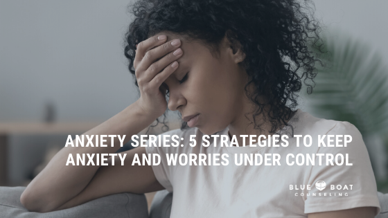 ANXIETY SERIES: 5 Strategies to Keep Anxiety and Worries Under Control