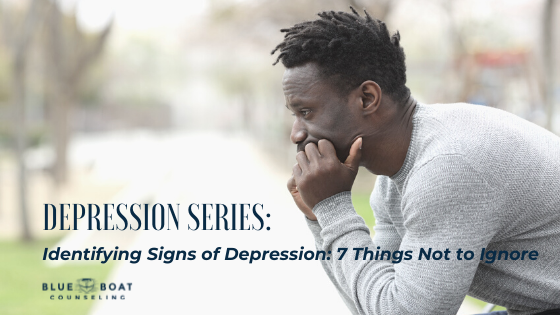 Identifying Signs of Depression: 7 Things Not to Ignore